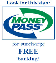 Look for this MoneyPass sign for surcharge FREE banking!
